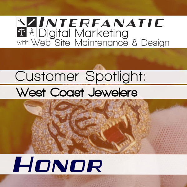 West Coast Jewelers, for our Customer Spotlight on Honor, an Interfanatic Quality