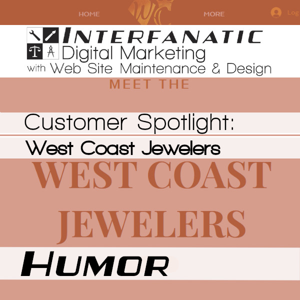 West Coast Jewelers, for our Customer Spotlight on Humor, an Interfanatic Quality